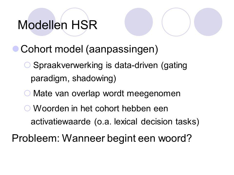 Modellen HSR Cohort model (aanpassingen)  Spraakverwerking is data-driven (gating paradigm, shadowing)  Mate van overlap wordt meegenomen  Woorden in het cohort hebben een activatiewaarde (o.a.