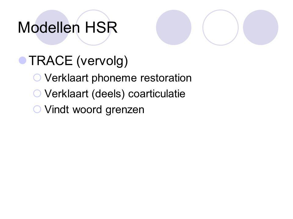 Modellen HSR TRACE (vervolg)  Verklaart phoneme restoration  Verklaart (deels) coarticulatie  Vindt woord grenzen