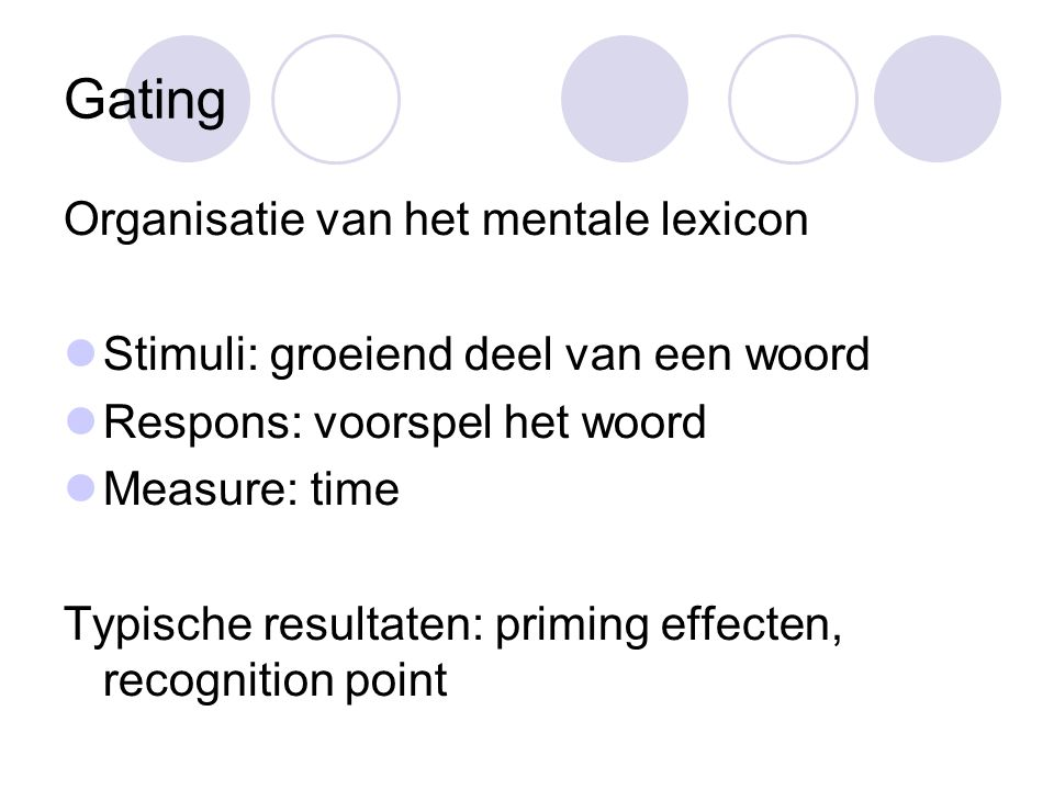 Gating Organisatie van het mentale lexicon Stimuli: groeiend deel van een woord Respons: voorspel het woord Measure: time Typische resultaten: priming effecten, recognition point