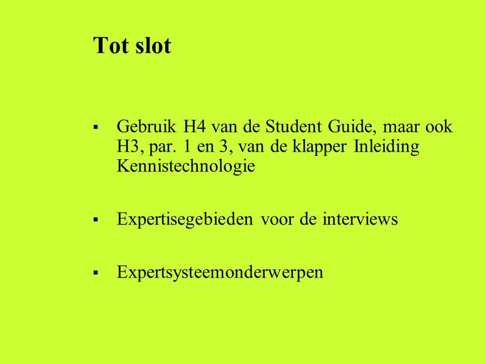 Tot slot  Gebruik H4 van de Student Guide, maar ook H3, par. 1 en 3, van de klapper Inleiding Kennistechnologie  Expertisegebieden voor de interview