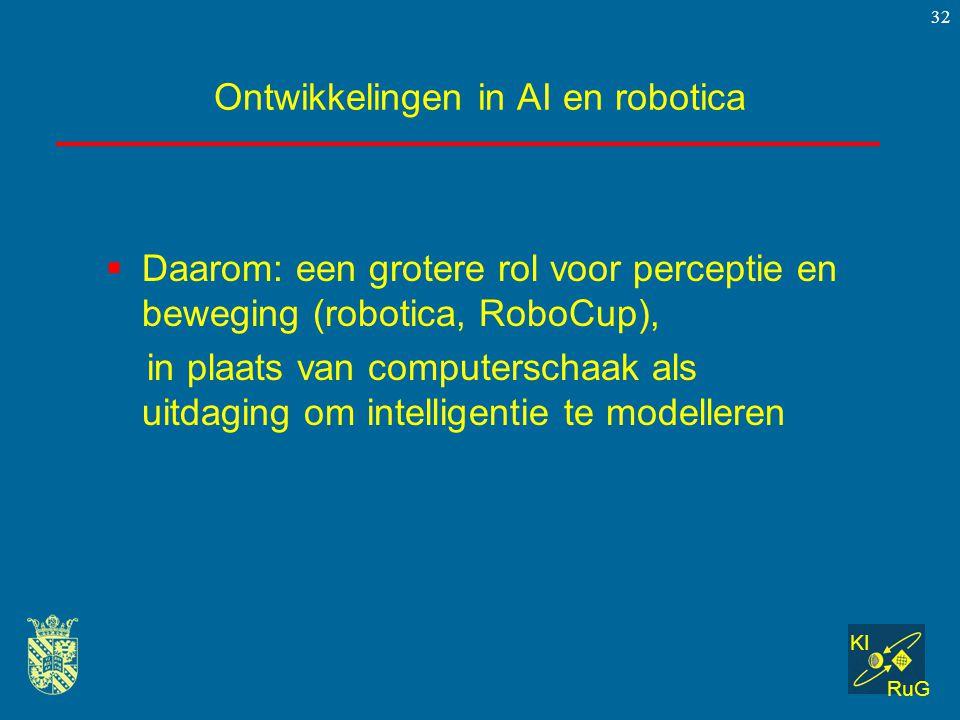 KI RuG 32 Ontwikkelingen in AI en robotica  Daarom: een grotere rol voor perceptie en beweging (robotica, RoboCup), in plaats van computerschaak als