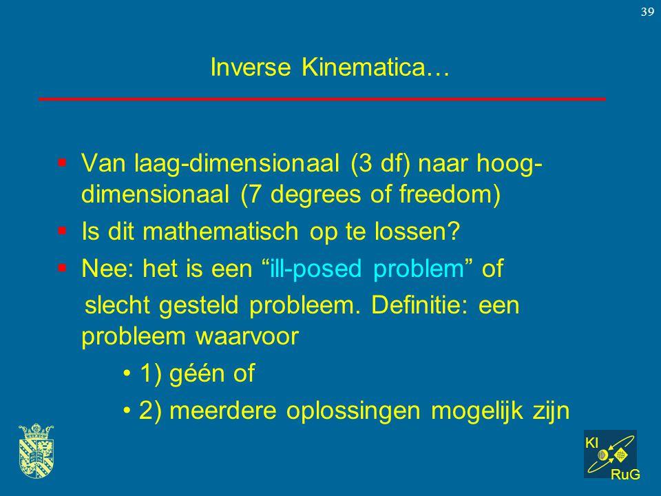 KI RuG 39 Inverse Kinematica…  Van laag-dimensionaal (3 df) naar hoog- dimensionaal (7 degrees of freedom)  Is dit mathematisch op te lossen?  Nee:
