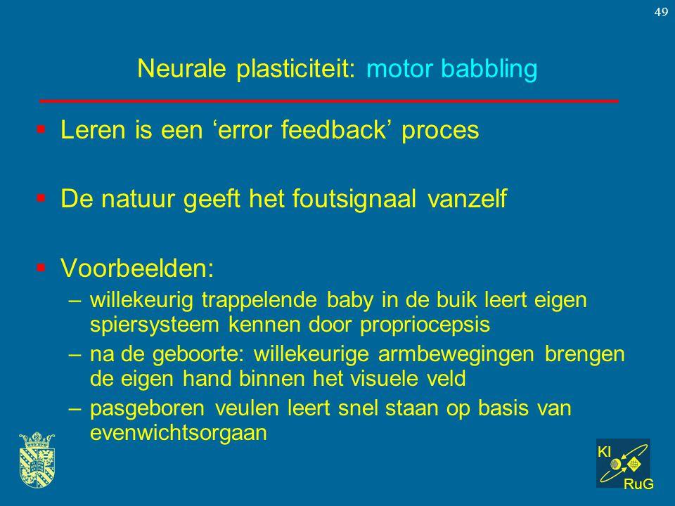 KI RuG 49 Neurale plasticiteit: motor babbling  Leren is een 'error feedback' proces  De natuur geeft het foutsignaal vanzelf  Voorbeelden: –willek