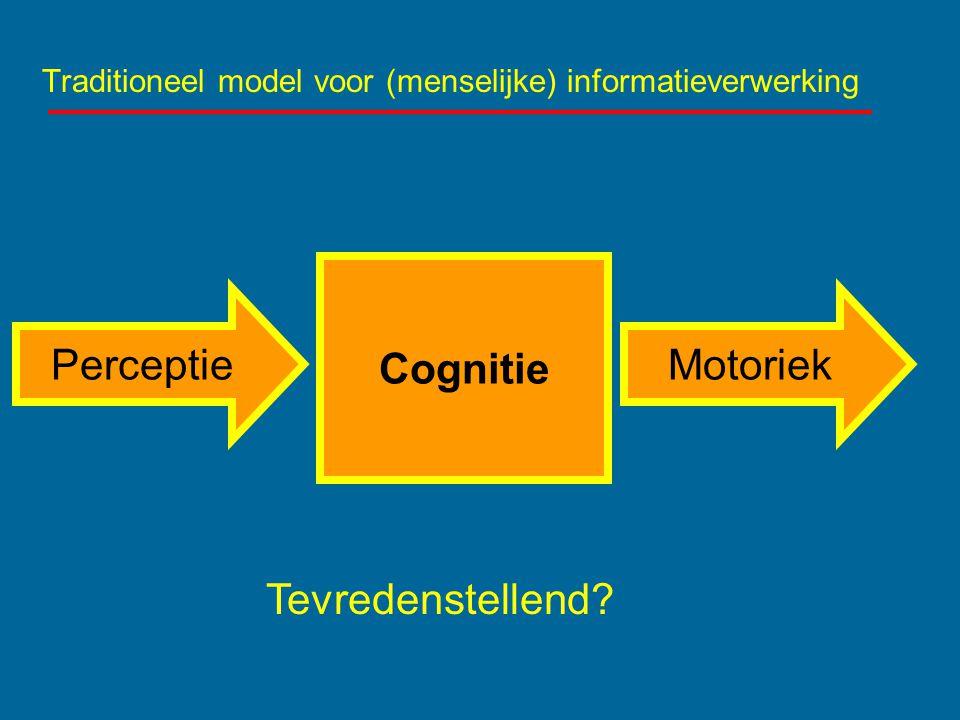 Traditioneel model voor (menselijke) informatieverwerking Cognitie PerceptieMotoriek Tevredenstellend?