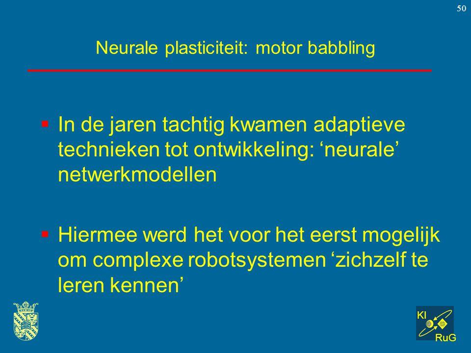 KI RuG 50 Neurale plasticiteit: motor babbling  In de jaren tachtig kwamen adaptieve technieken tot ontwikkeling: 'neurale' netwerkmodellen  Hiermee