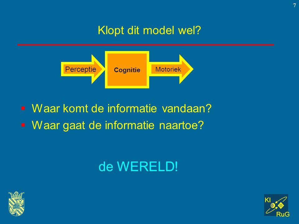 KI RuG 7 Klopt dit model wel?  Waar komt de informatie vandaan?  Waar gaat de informatie naartoe? Cognitie Perceptie Motoriek de WERELD!