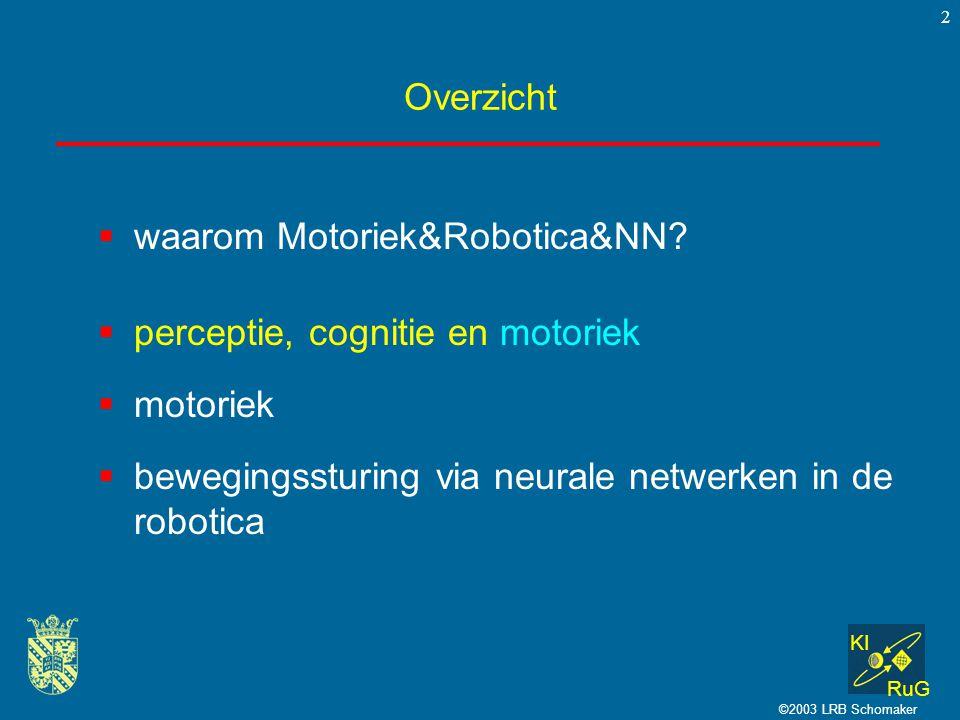 KI RuG ©2003 LRB Schomaker 2 Overzicht  perceptie, cognitie en motoriek  motoriek  bewegingssturing via neurale netwerken in de robotica  waarom M