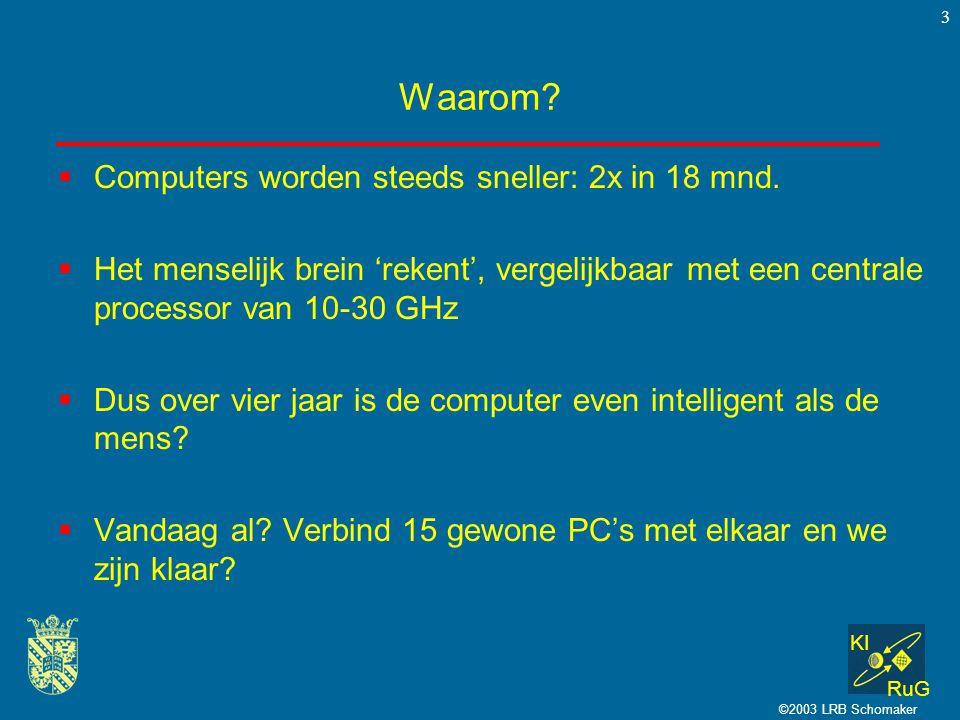 KI RuG ©2003 LRB Schomaker 3 Waarom?  Computers worden steeds sneller: 2x in 18 mnd.  Het menselijk brein 'rekent', vergelijkbaar met een centrale p