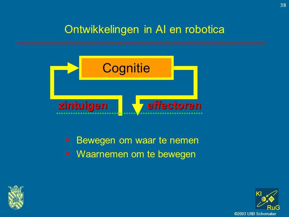 KI RuG ©2003 LRB Schomaker 38 Ontwikkelingen in AI en robotica  Bewegen om waar te nemen  Waarnemen om te bewegen Cognitie zintuigeneffectoren