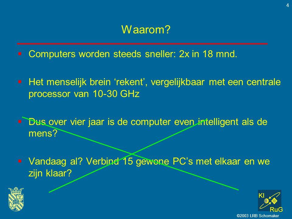 KI RuG ©2003 LRB Schomaker 4 Waarom?  Computers worden steeds sneller: 2x in 18 mnd.  Het menselijk brein 'rekent', vergelijkbaar met een centrale p