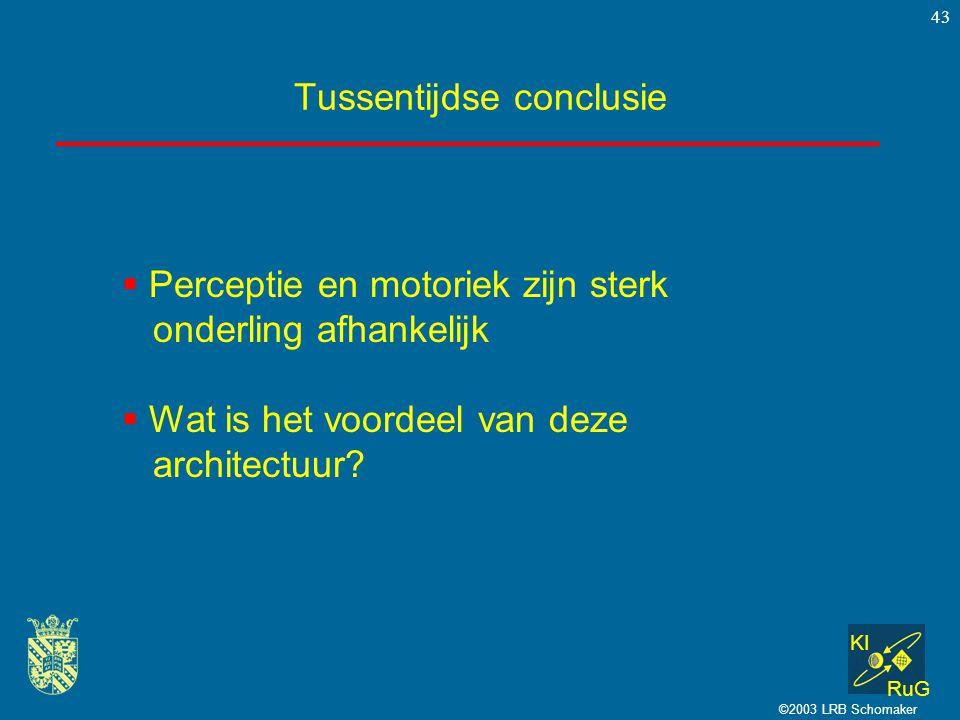 KI RuG ©2003 LRB Schomaker 43 Tussentijdse conclusie  Perceptie en motoriek zijn sterk onderling afhankelijk  Wat is het voordeel van deze architect
