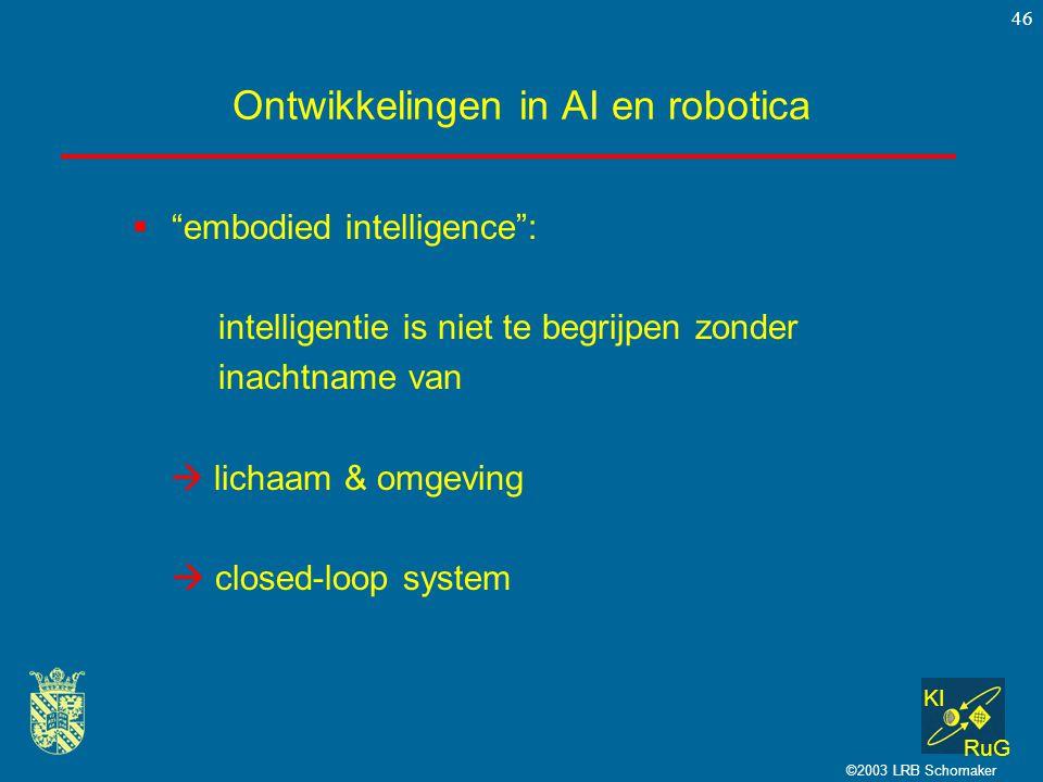 """KI RuG ©2003 LRB Schomaker 46 Ontwikkelingen in AI en robotica  """"embodied intelligence"""": intelligentie is niet te begrijpen zonder inachtname van  l"""