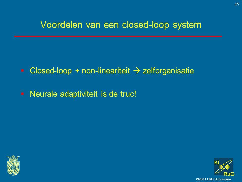 KI RuG ©2003 LRB Schomaker 47 Voordelen van een closed-loop system  Closed-loop + non-lineariteit  zelforganisatie  Neurale adaptiviteit is de truc