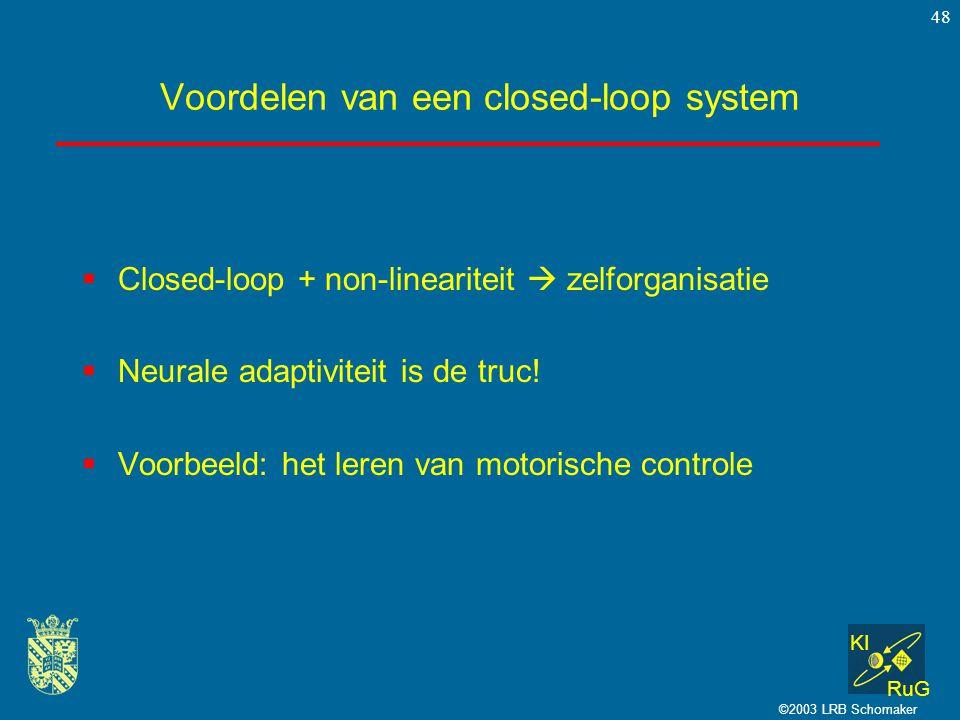 KI RuG ©2003 LRB Schomaker 48 Voordelen van een closed-loop system  Closed-loop + non-lineariteit  zelforganisatie  Neurale adaptiviteit is de truc