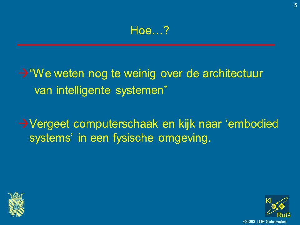 """KI RuG ©2003 LRB Schomaker 5 Hoe…?  """"We weten nog te weinig over de architectuur van intelligente systemen""""  Vergeet computerschaak en kijk naar 'em"""