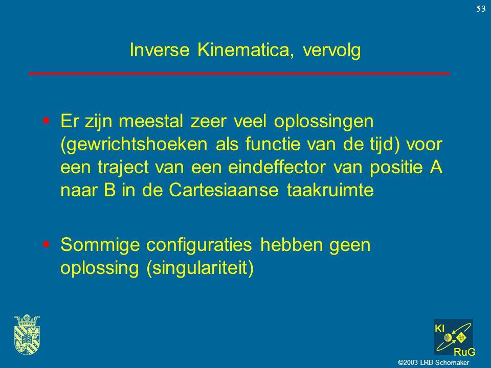 KI RuG ©2003 LRB Schomaker 53 Inverse Kinematica, vervolg  Er zijn meestal zeer veel oplossingen (gewrichtshoeken als functie van de tijd) voor een t