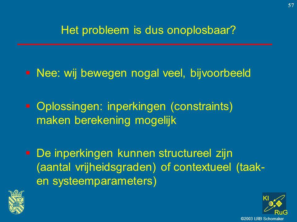 KI RuG ©2003 LRB Schomaker 57 Het probleem is dus onoplosbaar?  Nee: wij bewegen nogal veel, bijvoorbeeld  Oplossingen: inperkingen (constraints) ma