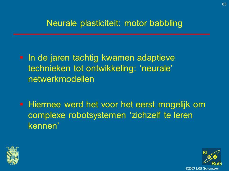 KI RuG ©2003 LRB Schomaker 63 Neurale plasticiteit: motor babbling  In de jaren tachtig kwamen adaptieve technieken tot ontwikkeling: 'neurale' netwe