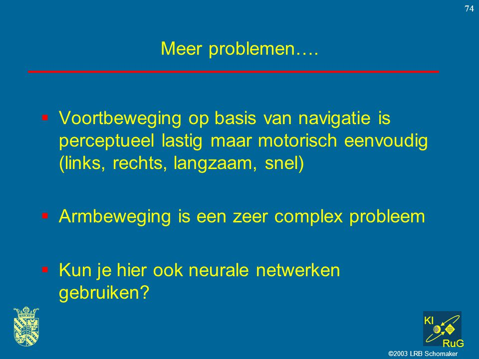 KI RuG ©2003 LRB Schomaker 74 Meer problemen….  Voortbeweging op basis van navigatie is perceptueel lastig maar motorisch eenvoudig (links, rechts, l