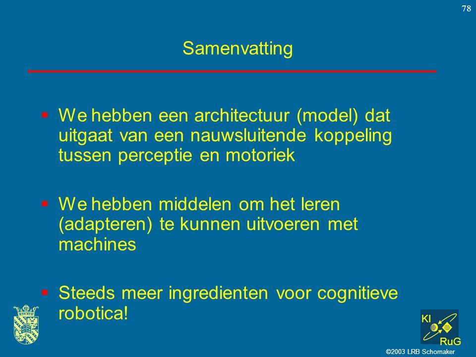 KI RuG ©2003 LRB Schomaker 78 Samenvatting  We hebben een architectuur (model) dat uitgaat van een nauwsluitende koppeling tussen perceptie en motori