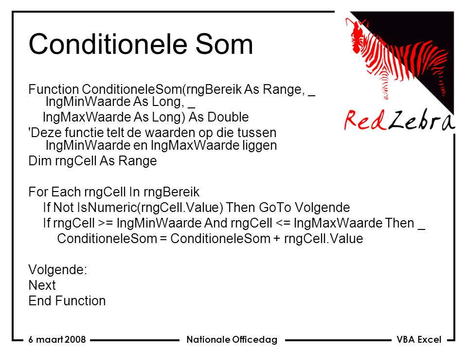 VBA Excel Nationale Officedag6 maart 2008 Conditionele Som Function ConditioneleSom(rngBereik As Range, _ lngMinWaarde As Long, _ lngMaxWaarde As Long) As Double Deze functie telt de waarden op die tussen lngMinWaarde en lngMaxWaarde liggen Dim rngCell As Range For Each rngCell In rngBereik If Not IsNumeric(rngCell.Value) Then GoTo Volgende If rngCell >= lngMinWaarde And rngCell <= lngMaxWaarde Then _ ConditioneleSom = ConditioneleSom + rngCell.Value Volgende: Next End Function