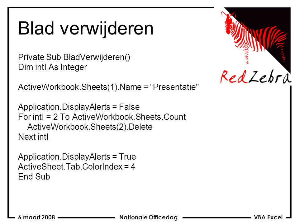 VBA Excel Nationale Officedag6 maart 2008 Blad verwijderen Private Sub BladVerwijderen() Dim intI As Integer ActiveWorkbook.Sheets(1).Name = Presentatie Application.DisplayAlerts = False For intI = 2 To ActiveWorkbook.Sheets.Count ActiveWorkbook.Sheets(2).Delete Next intI Application.DisplayAlerts = True ActiveSheet.Tab.ColorIndex = 4 End Sub