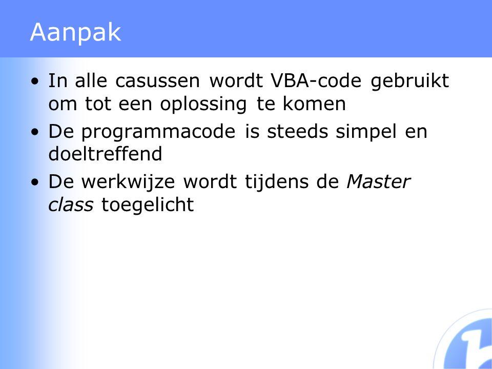 Aanpak In alle casussen wordt VBA-code gebruikt om tot een oplossing te komen De programmacode is steeds simpel en doeltreffend De werkwijze wordt tijdens de Master class toegelicht