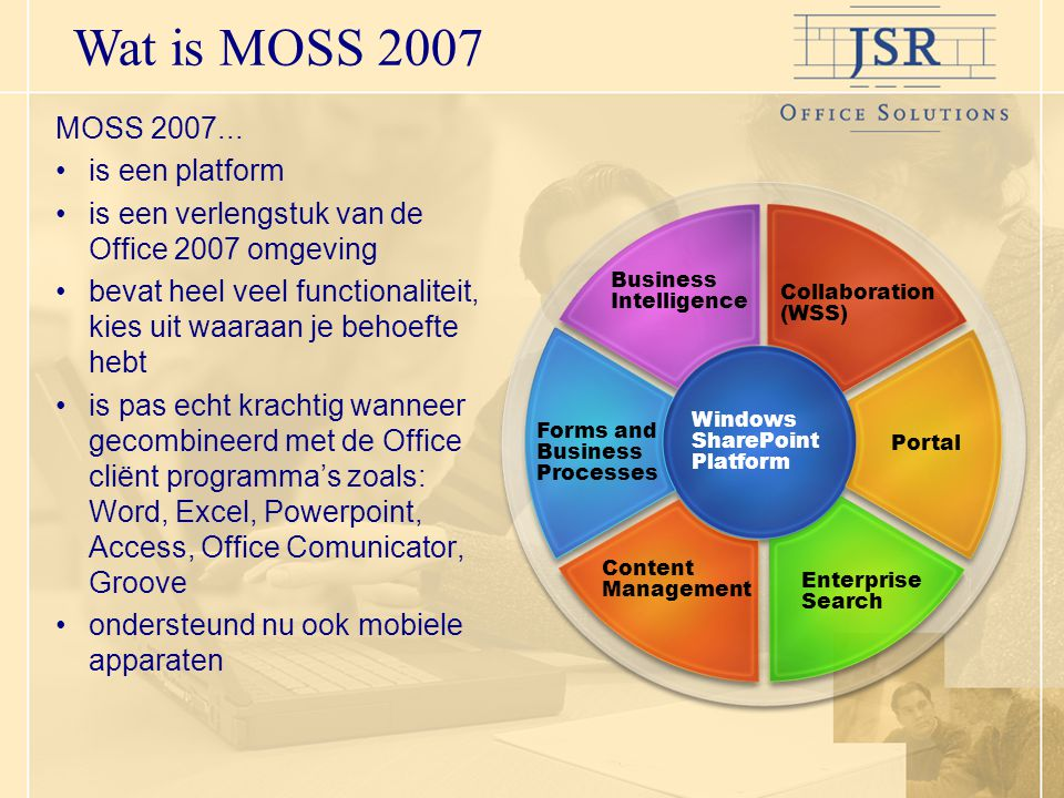 Wat is MOSS 2007 Windows SharePoint Platform Content Management Enterprise Search Forms and Business Processes Portal Business Intelligence Collaboration (WSS) MOSS 2007...