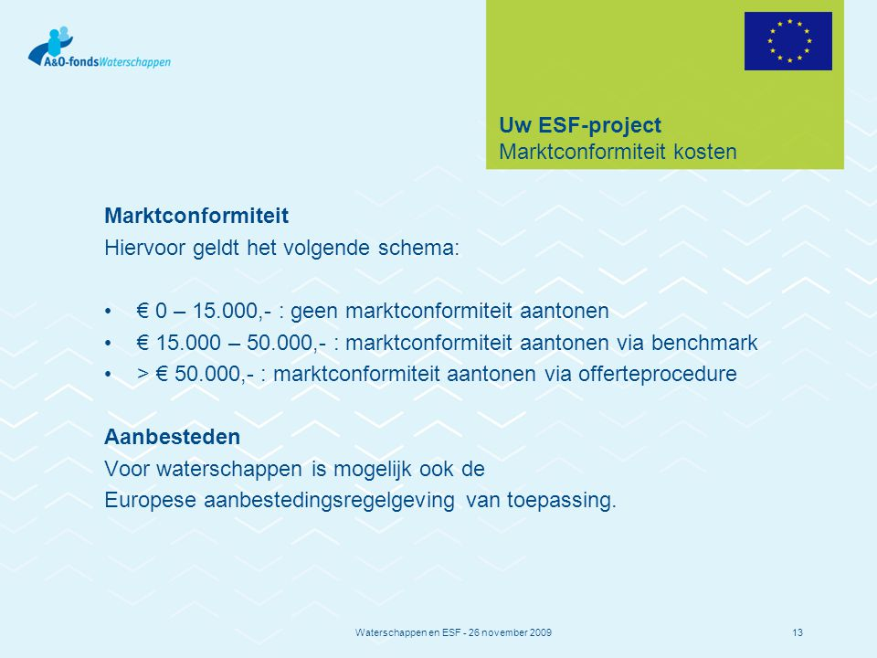 Waterschappen en ESF - 26 november 200913 Uw ESF-project Marktconformiteit kosten Marktconformiteit Hiervoor geldt het volgende schema: € 0 – 15.000,- : geen marktconformiteit aantonen € 15.000 – 50.000,- : marktconformiteit aantonen via benchmark > € 50.000,- : marktconformiteit aantonen via offerteprocedure Aanbesteden Voor waterschappen is mogelijk ook de Europese aanbestedingsregelgeving van toepassing.