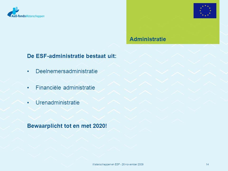 Waterschappen en ESF - 26 november 200914 Administratie De ESF-administratie bestaat uit: Deelnemersadministratie Financiële administratie Urenadministratie Bewaarplicht tot en met 2020!