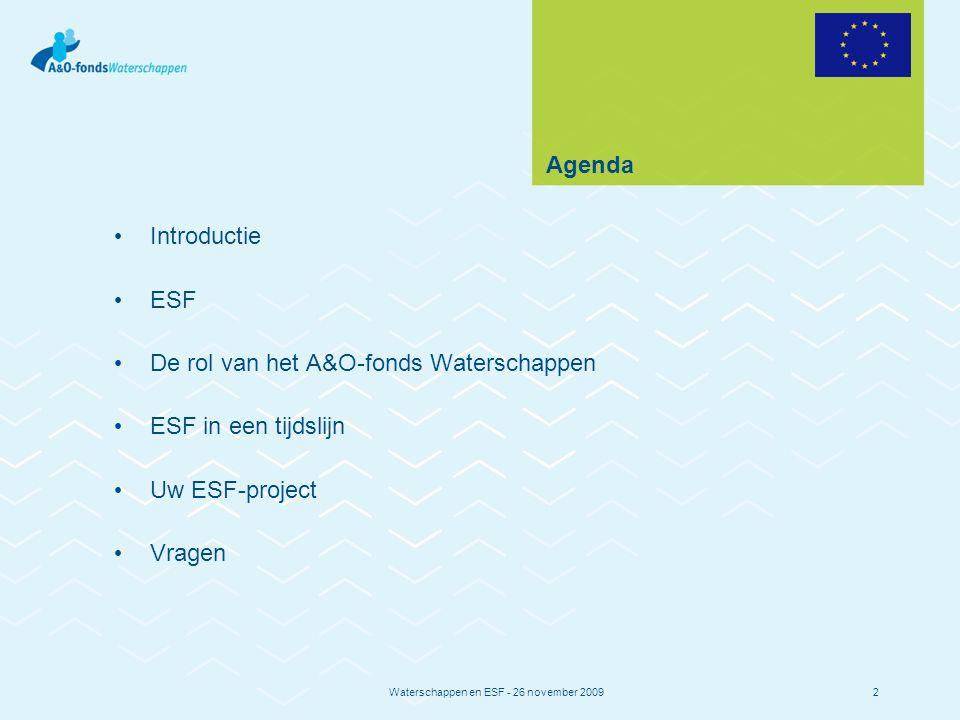 Waterschappen en ESF - 26 november 20092 Agenda Introductie ESF De rol van het A&O-fonds Waterschappen ESF in een tijdslijn Uw ESF-project Vragen