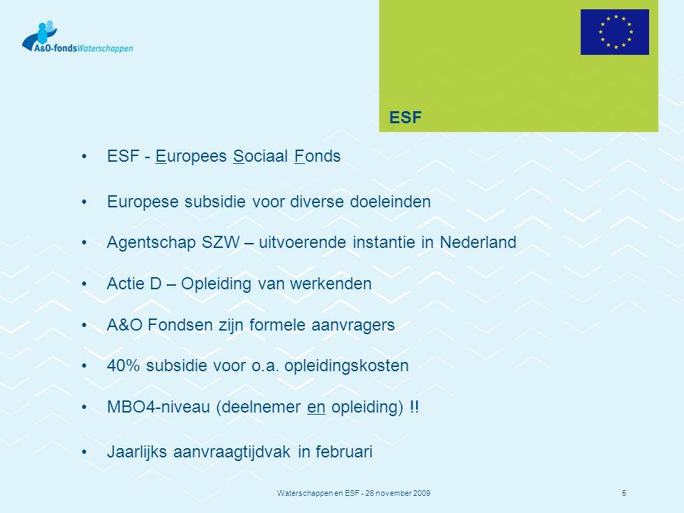 Waterschappen en ESF - 26 november 20095 ESF ESF - Europees Sociaal Fonds Europese subsidie voor diverse doeleinden Agentschap SZW – uitvoerende instantie in Nederland Actie D – Opleiding van werkenden A&O Fondsen zijn formele aanvragers 40% subsidie voor o.a.