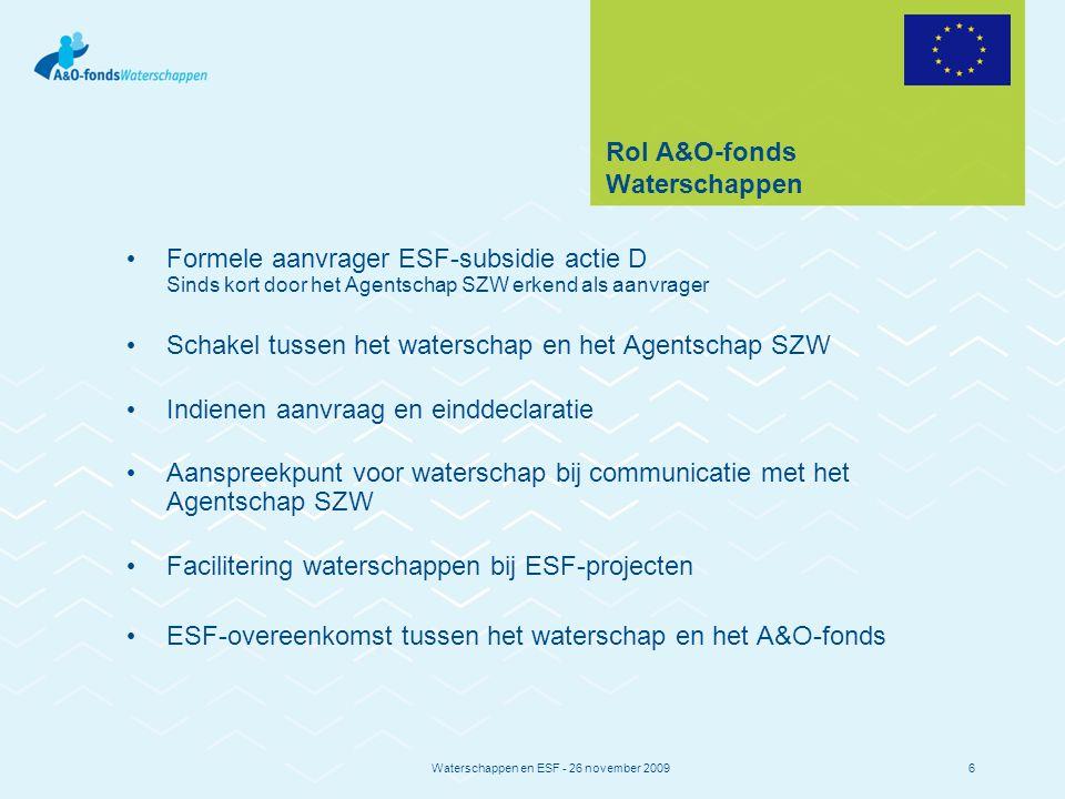 Waterschappen en ESF - 26 november 20096 Rol A&O-fonds Waterschappen Formele aanvrager ESF-subsidie actie D Sinds kort door het Agentschap SZW erkend als aanvrager Schakel tussen het waterschap en het Agentschap SZW Indienen aanvraag en einddeclaratie Aanspreekpunt voor waterschap bij communicatie met het Agentschap SZW Facilitering waterschappen bij ESF-projecten ESF-overeenkomst tussen het waterschap en het A&O-fonds