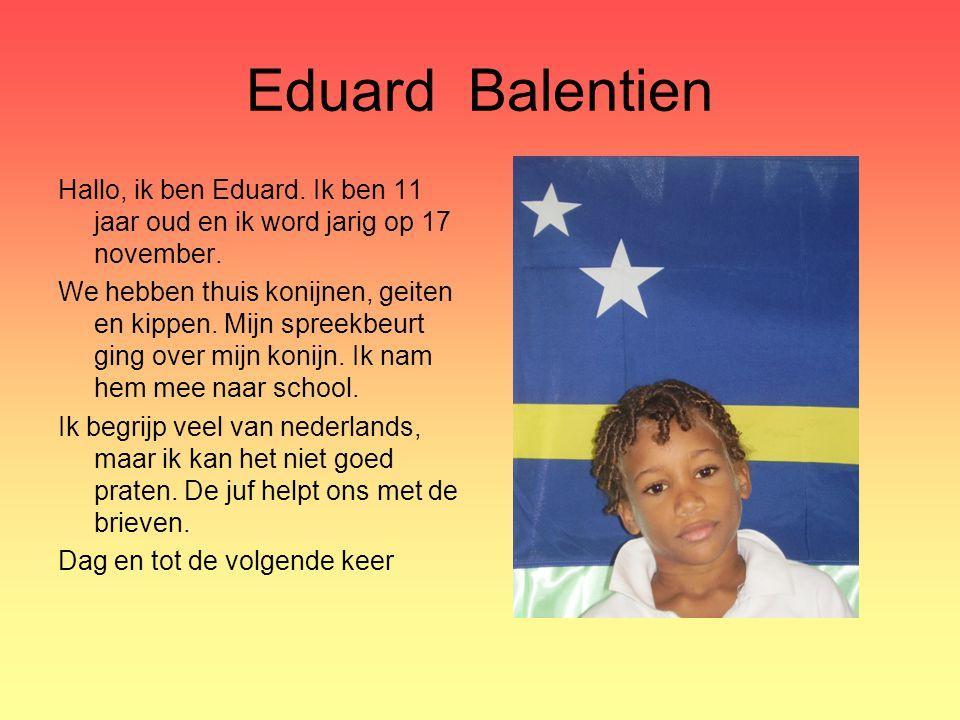 Eduard Balentien Hallo, ik ben Eduard. Ik ben 11 jaar oud en ik word jarig op 17 november. We hebben thuis konijnen, geiten en kippen. Mijn spreekbeur