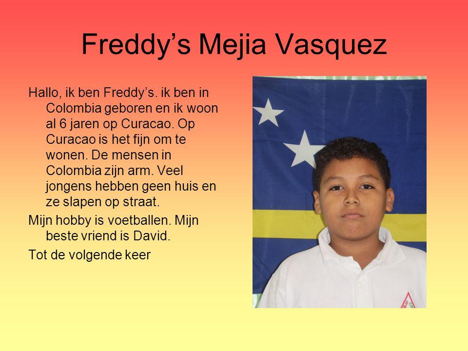 Freddy's Mejia Vasquez Hallo, ik ben Freddy's. ik ben in Colombia geboren en ik woon al 6 jaren op Curacao. Op Curacao is het fijn om te wonen. De men