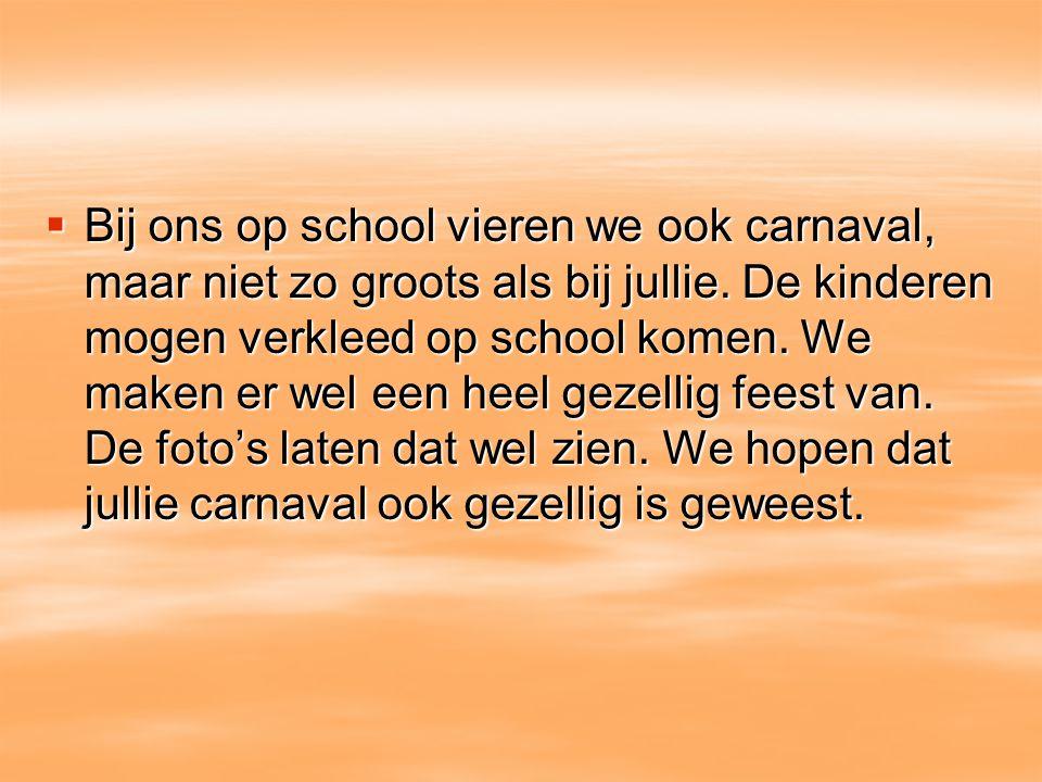  Bij ons op school vieren we ook carnaval, maar niet zo groots als bij jullie. De kinderen mogen verkleed op school komen. We maken er wel een heel g