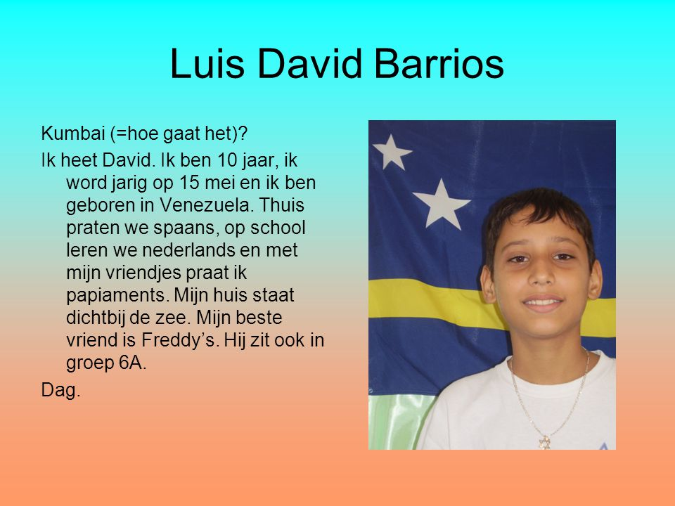 Luis David Barrios Kumbai (=hoe gaat het)? Ik heet David. Ik ben 10 jaar, ik word jarig op 15 mei en ik ben geboren in Venezuela. Thuis praten we spaa