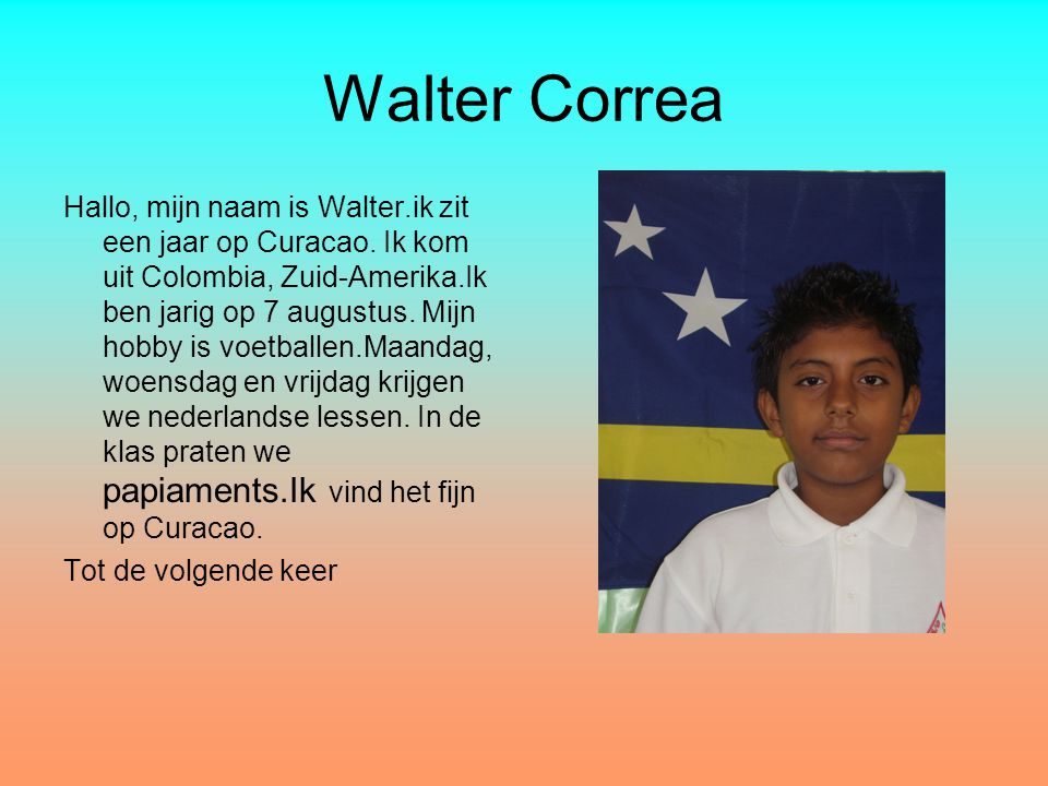 Walter Correa Hallo, mijn naam is Walter.ik zit een jaar op Curacao. Ik kom uit Colombia, Zuid-Amerika.Ik ben jarig op 7 augustus. Mijn hobby is voetb