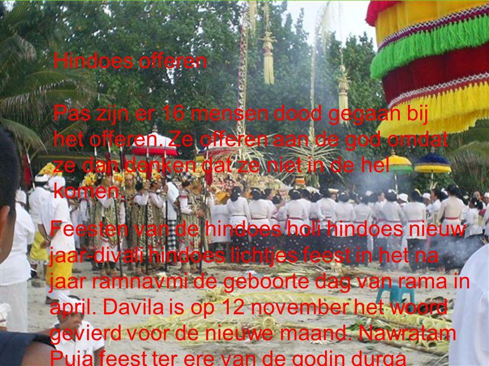 Offers Hindoes offeren Pas zijn er 16 mensen dood gegaan bij het offeren. Ze offeren aan de god omdat ze dan denken dat ze niet in de hel komen. Feest