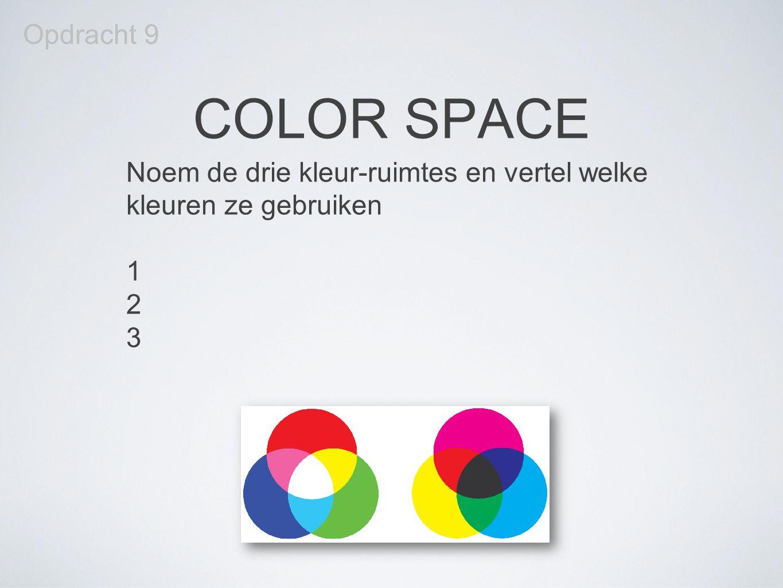 COLOR SPACE Opdracht 9 Noem de drie kleur-ruimtes en vertel welke kleuren ze gebruiken 1 2 3