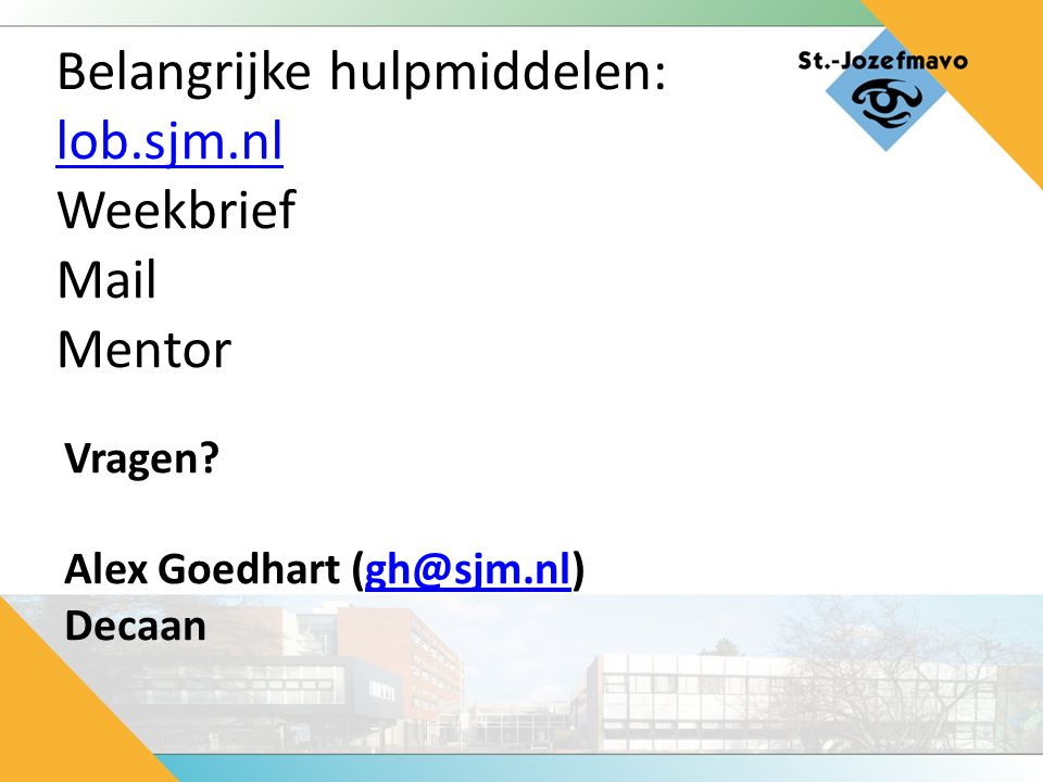Belangrijke hulpmiddelen: lob.sjm.nl Weekbrief Mail Mentor lob.sjm.nl Vragen? Alex Goedhart (gh@sjm.nl)gh@sjm.nl Decaan