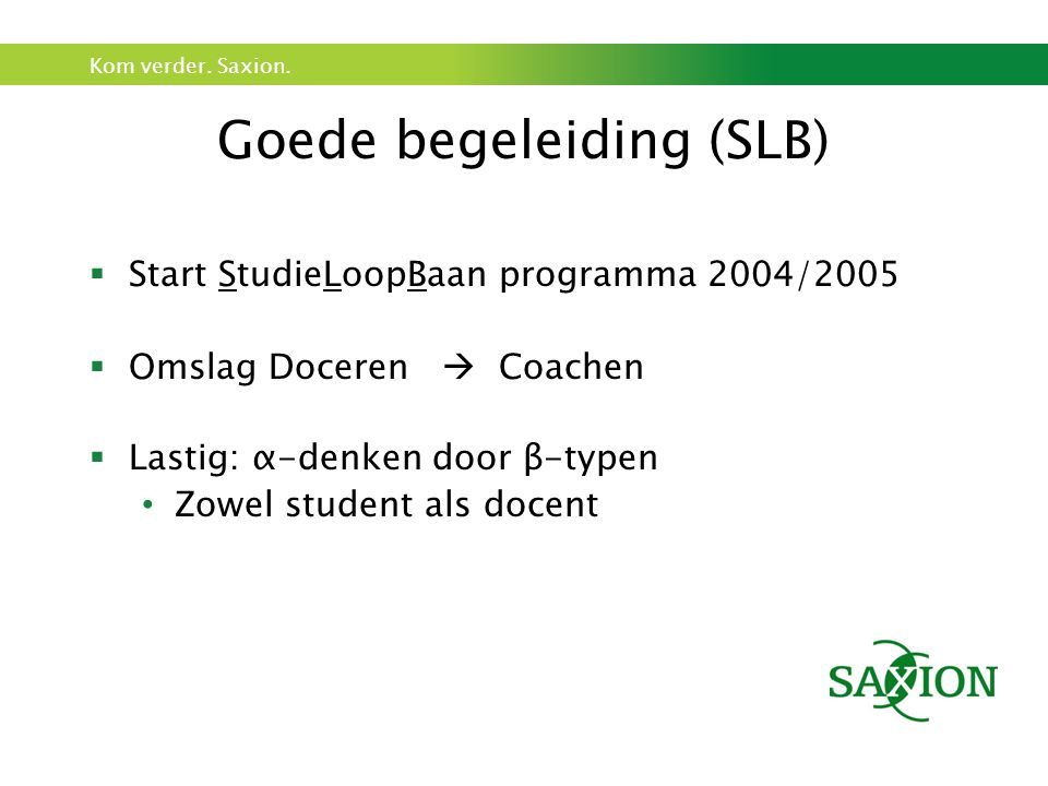 Kom verder. Saxion. Goede begeleiding (SLB)  Start StudieLoopBaan programma 2004/2005  Omslag Doceren  Coachen  Lastig: α-denken door β-typen Zowe