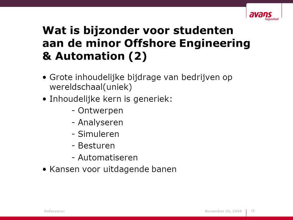 Reference: November 26, 200812 Wat is bijzonder voor studenten aan de minor Offshore Engineering & Automation (2) Grote inhoudelijke bijdrage van bedrijven op wereldschaal(uniek) Inhoudelijke kern is generiek: - Ontwerpen - Analyseren - Simuleren - Besturen - Automatiseren Kansen voor uitdagende banen