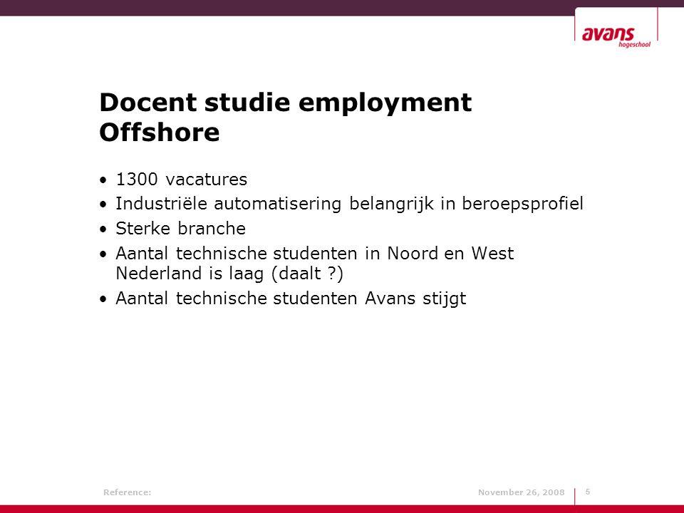 Reference: November 26, 20085 5 Docent studie employment Offshore 1300 vacatures Industriële automatisering belangrijk in beroepsprofiel Sterke branche Aantal technische studenten in Noord en West Nederland is laag (daalt ?) Aantal technische studenten Avans stijgt