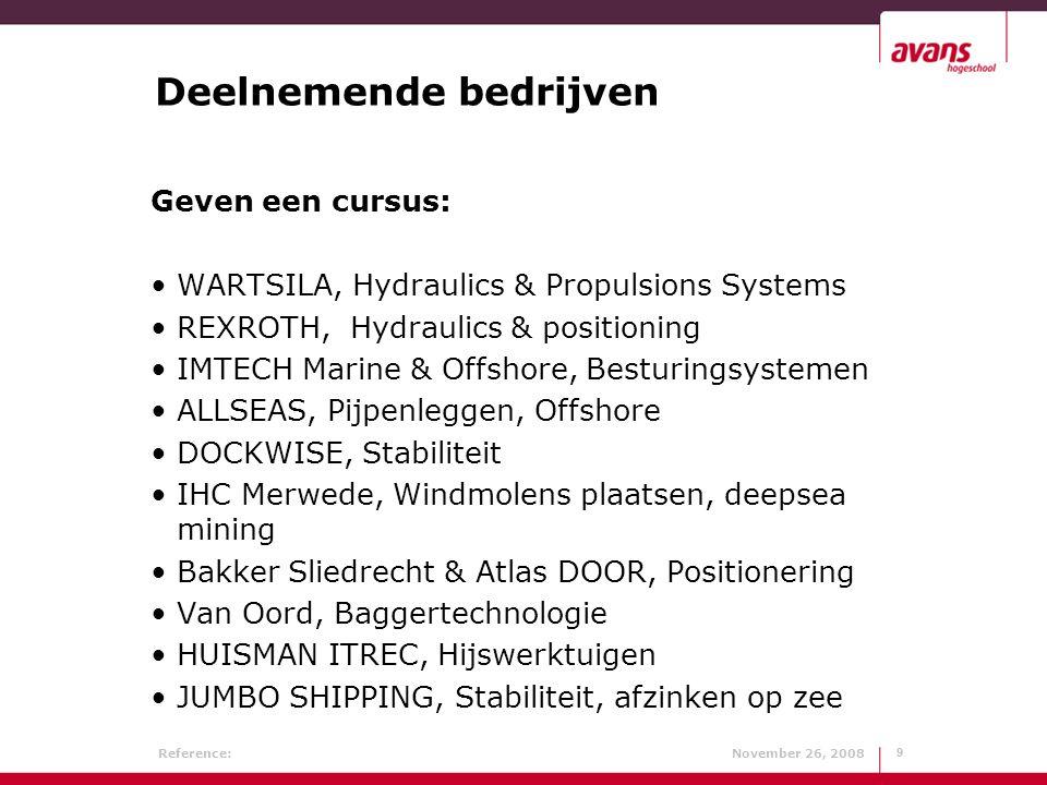 Reference: November 26, 20089 9 Deelnemende bedrijven Geven een cursus: WARTSILA, Hydraulics & Propulsions Systems REXROTH, Hydraulics & positioning IMTECH Marine & Offshore, Besturingsystemen ALLSEAS, Pijpenleggen, Offshore DOCKWISE, Stabiliteit IHC Merwede, Windmolens plaatsen, deepsea mining Bakker Sliedrecht & Atlas DOOR, Positionering Van Oord, Baggertechnologie HUISMAN ITREC, Hijswerktuigen JUMBO SHIPPING, Stabiliteit, afzinken op zee