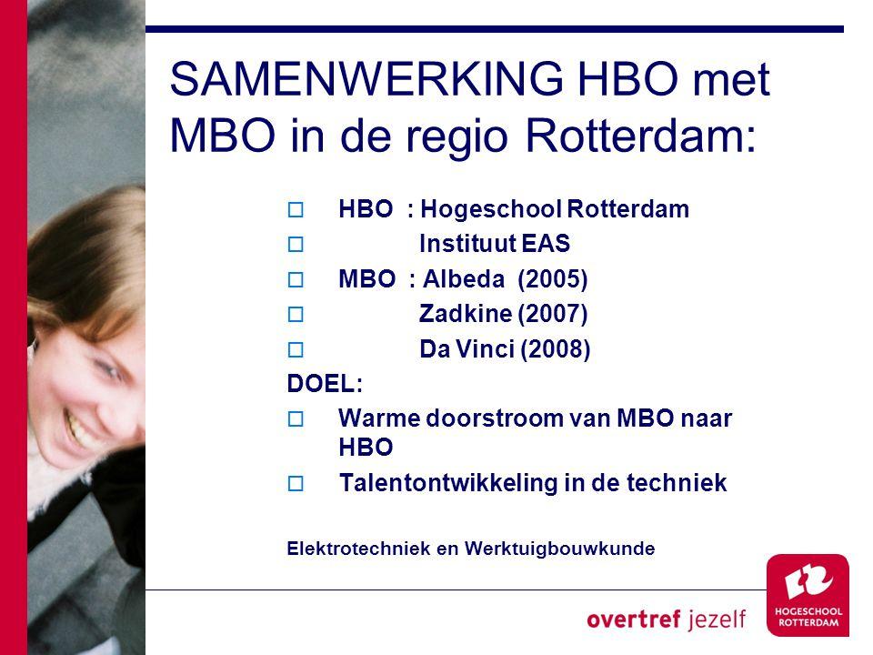 SAMENWERKING HBO met MBO in de regio Rotterdam:  HBO : Hogeschool Rotterdam  Instituut EAS  MBO : Albeda (2005)  Zadkine (2007)  Da Vinci (2008) DOEL:  Warme doorstroom van MBO naar HBO  Talentontwikkeling in de techniek Elektrotechniek en Werktuigbouwkunde