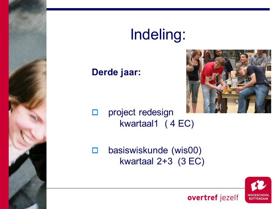 Indeling: Derde jaar:  project redesign kwartaal1 ( 4 EC)  basiswiskunde (wis00) kwartaal 2+3 (3 EC)