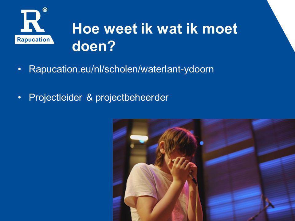 Hoe weet ik wat ik moet doen? Rapucation.eu/nl/scholen/waterlant-ydoorn Projectleider & projectbeheerder