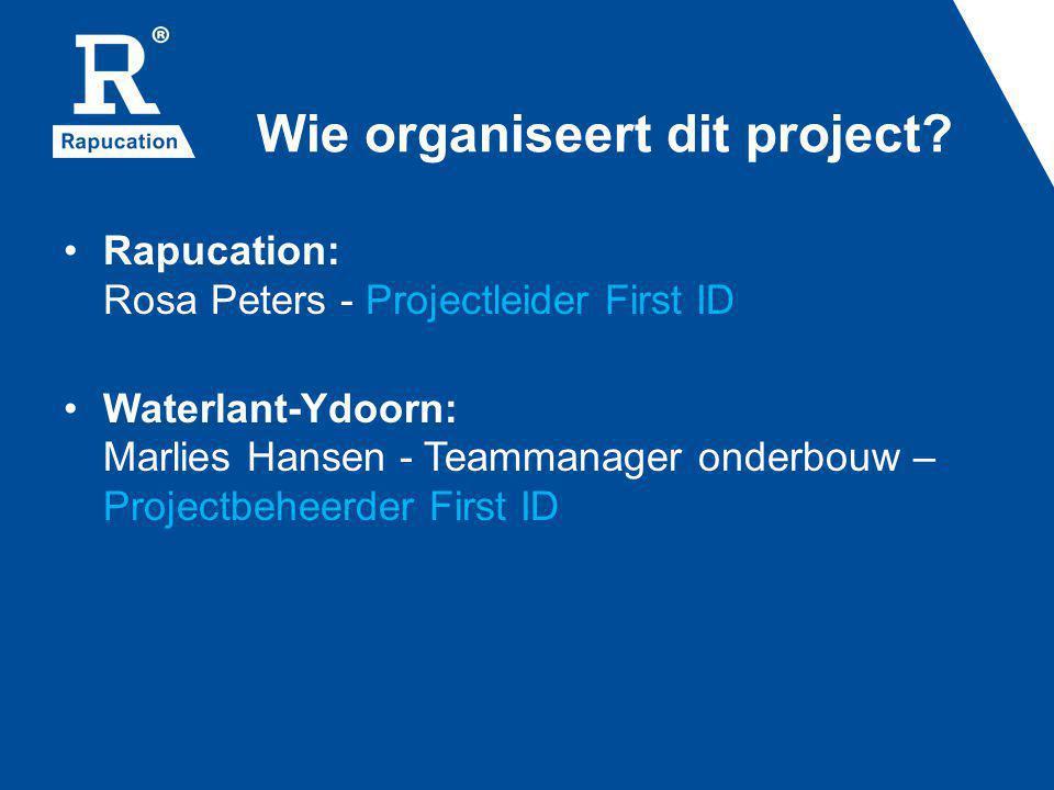 Wie organiseert dit project? Rapucation: Rosa Peters - Projectleider First ID Waterlant-Ydoorn: Marlies Hansen - Teammanager onderbouw – Projectbeheer
