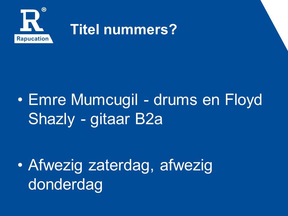 Titel nummers? Emre Mumcugil - drums en Floyd Shazly - gitaar B2a Afwezig zaterdag, afwezig donderdag